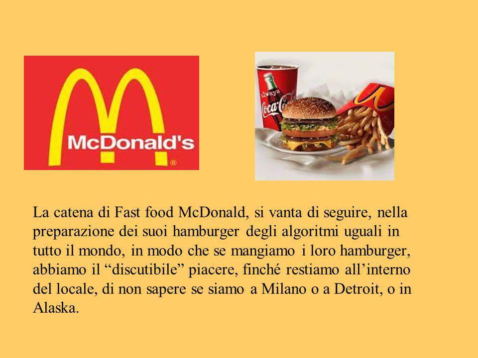 La catena di Fast food McDonald, si vanta di seguire, nella preparazione dei suoi hamburger degli algoritmi uguali in tutto il mondo, in modo che se mangiamo i loro hamburger, abbiamo il discutibile piacere, finché restiamo all'interno del locale, di non sapere se siamo a Milano o a Detroit, o in Alaska.