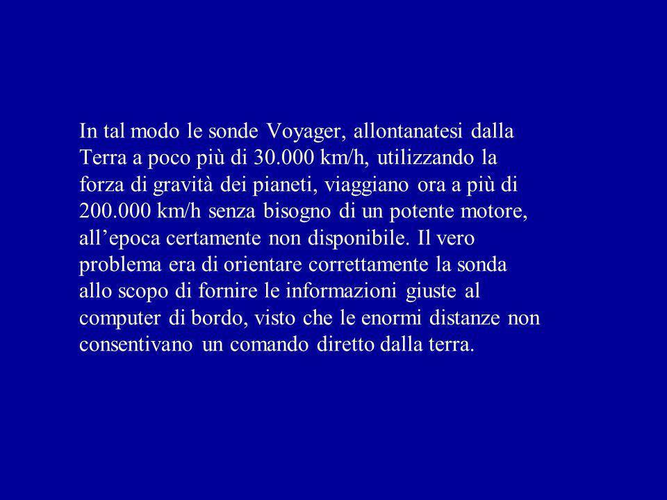 In tal modo le sonde Voyager, allontanatesi dalla Terra a poco più di 30.000 km/h, utilizzando la forza di gravità dei pianeti, viaggiano ora a più di 200.000 km/h senza bisogno di un potente motore, all'epoca certamente non disponibile.