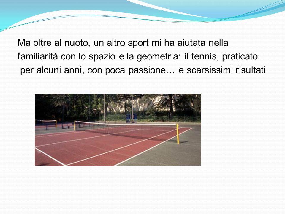 Ma oltre al nuoto, un altro sport mi ha aiutata nella familiarità con lo spazio e la geometria: il tennis, praticato per alcuni anni, con poca passione… e scarsissimi risultati