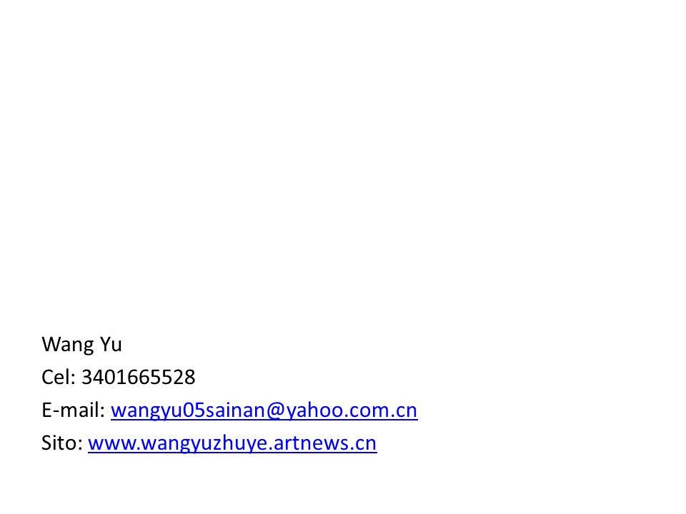 Wang Yu Cel: 3401665528 E-mail: wangyu05sainan@yahoo.com.cn Sito: www.wangyuzhuye.artnews.cn