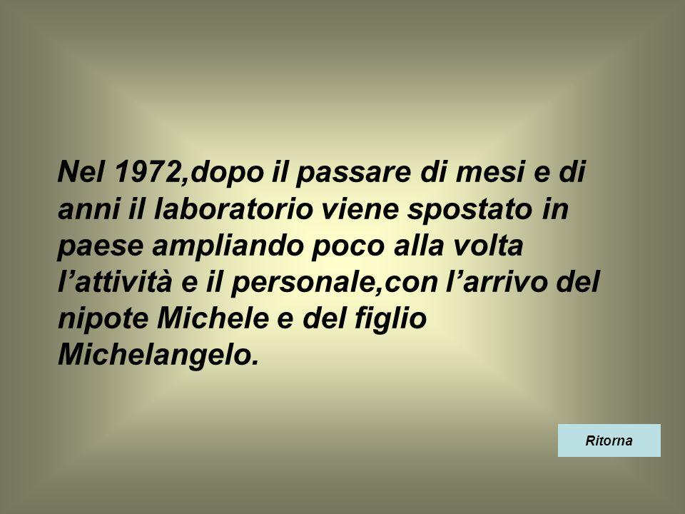 Nel 1972,dopo il passare di mesi e di anni il laboratorio viene spostato in paese ampliando poco alla volta l'attività e il personale,con l'arrivo del nipote Michele e del figlio Michelangelo.