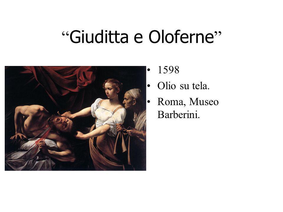 Giuditta e Oloferne 1598 Olio su tela. Roma, Museo Barberini.