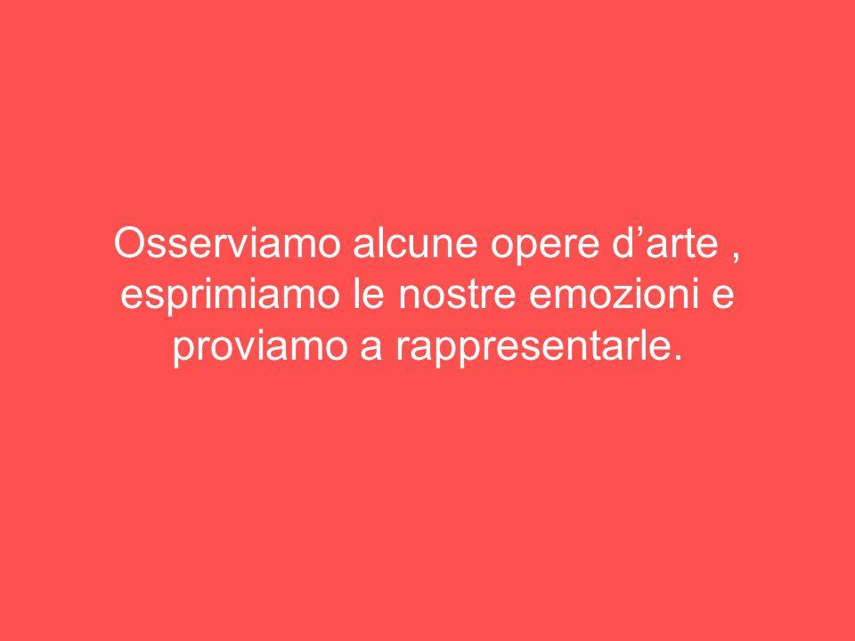 Osserviamo alcune opere d'arte , esprimiamo le nostre emozioni e proviamo a rappresentarle.
