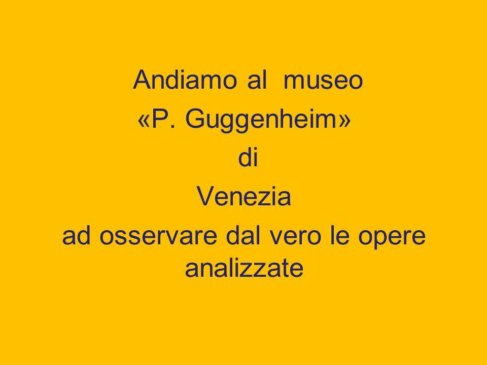 Andiamo al museo «P. Guggenheim» di Venezia ad osservare dal vero le opere analizzate