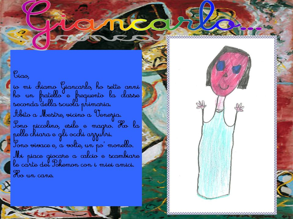 Giancarlo...Ciao, io mi chiamo Giancarlo, ho sette anni ho un fratello e frequento la classe seconda della scuola primaria.