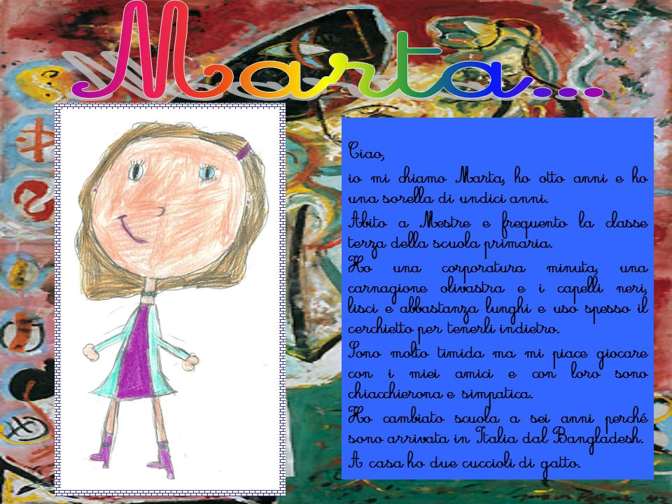 Marta...Ciao, io mi chiamo Marta, ho otto anni e ho una sorella di undici anni. Abito a Mestre e frequento la classe terza della scuola primaria.