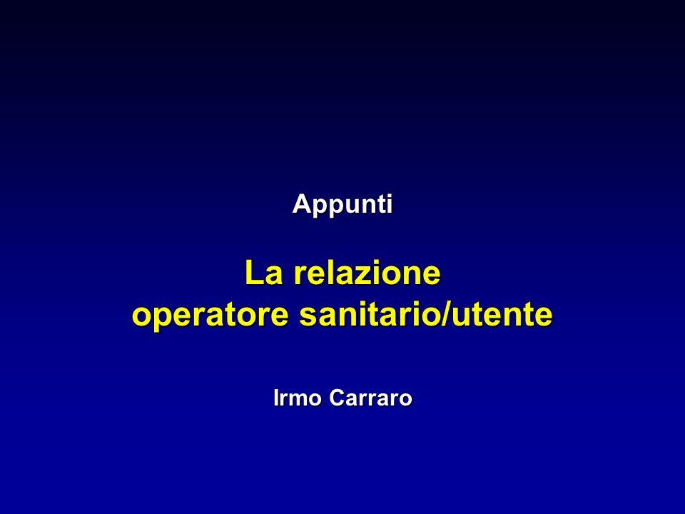 Appunti La relazione operatore sanitario/utente Irmo Carraro