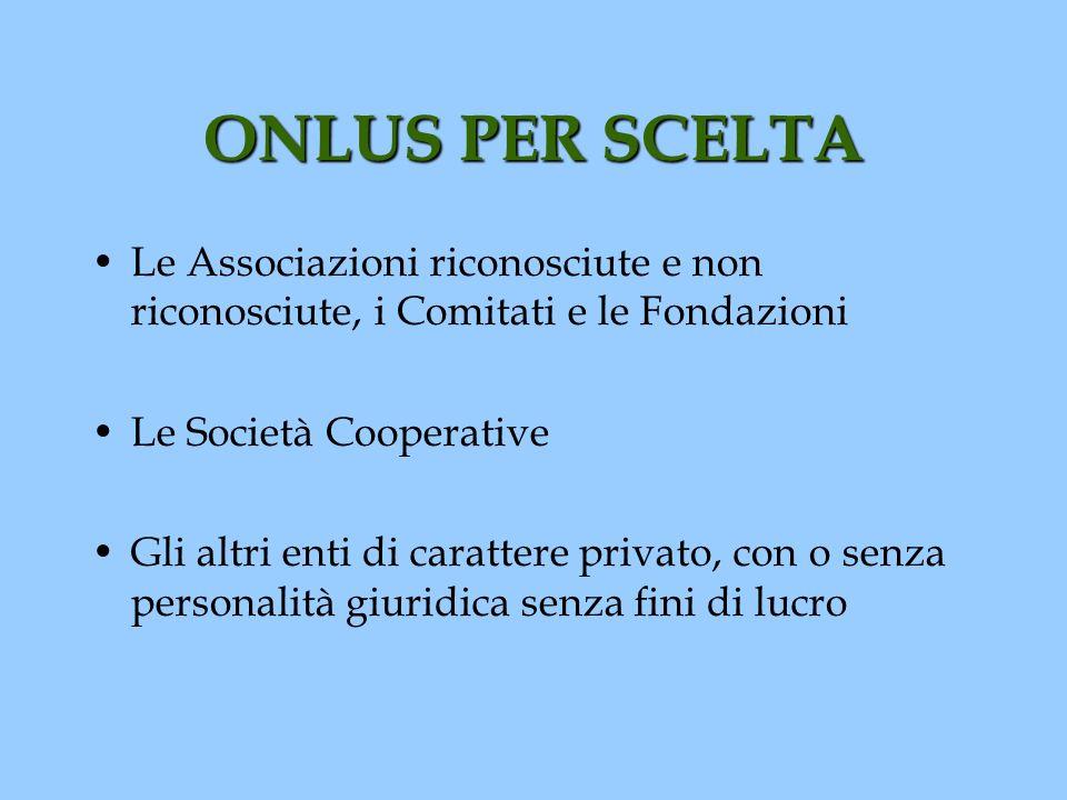 ONLUS PER SCELTA Le Associazioni riconosciute e non riconosciute, i Comitati e le Fondazioni. Le Società Cooperative.