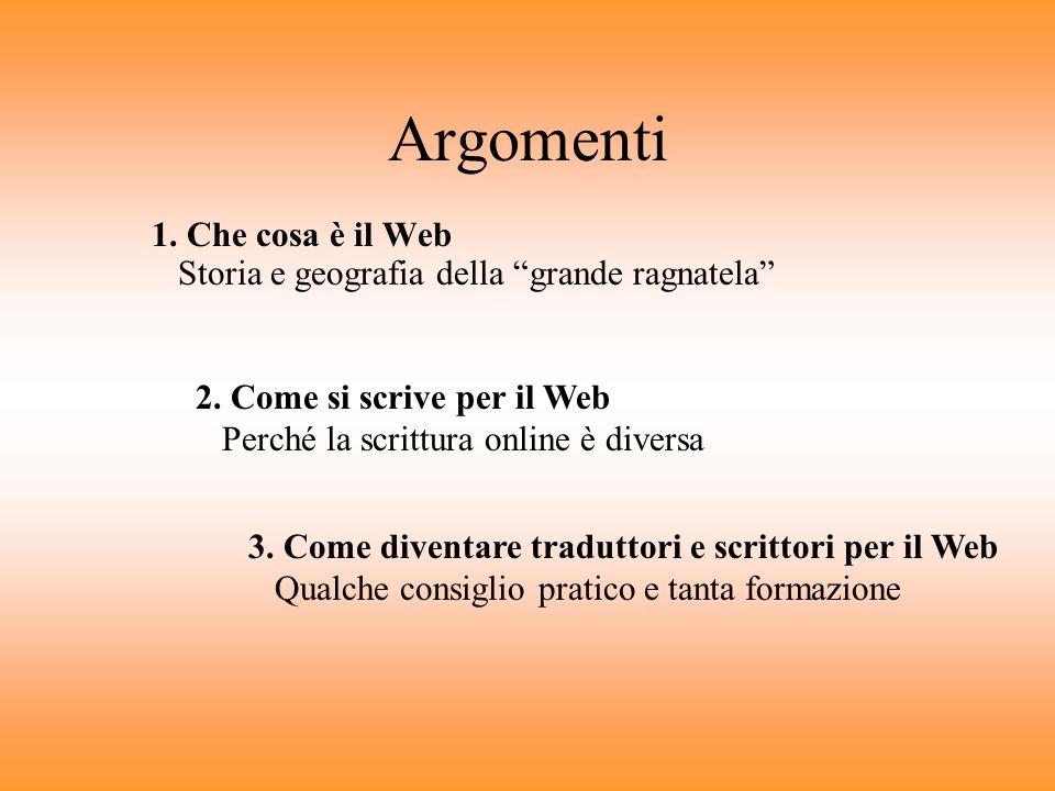Argomenti 1. Che cosa è il Web Storia e geografia della grande ragnatela 2. Come si scrive per il Web Perché la scrittura online è diversa.