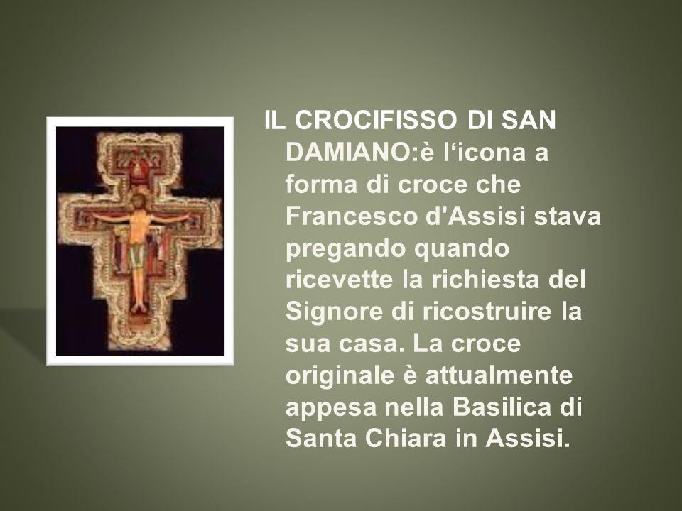IL CROCIFISSO DI SAN DAMIANO:è l'icona a forma di croce che Francesco d Assisi stava pregando quando ricevette la richiesta del Signore di ricostruire la sua casa.