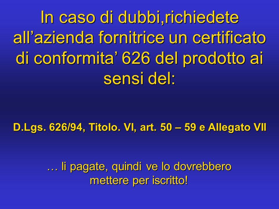 In caso di dubbi,richiedete all'azienda fornitrice un certificato di conformita' 626 del prodotto ai sensi del: