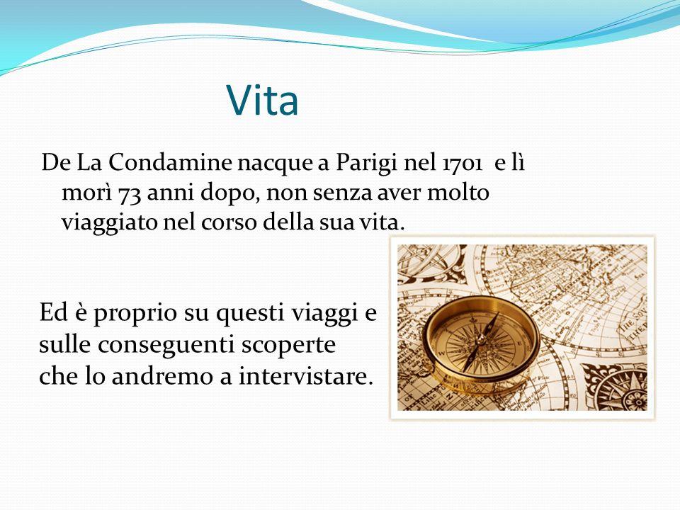 VitaDe La Condamine nacque a Parigi nel 1701 e lì morì 73 anni dopo, non senza aver molto viaggiato nel corso della sua vita.