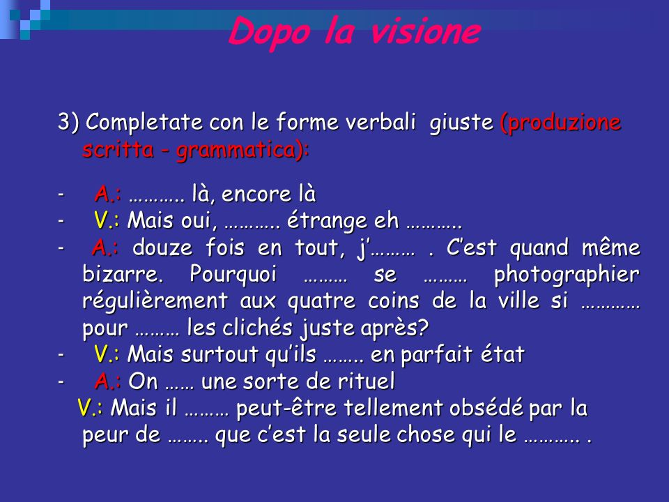 Dopo la visione 3) Completate con le forme verbali giuste (produzione scritta - grammatica): - A.: ……….. là, encore là.