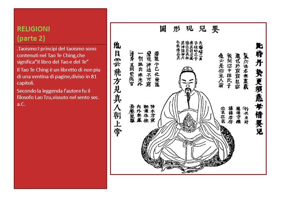 RELIGIONI (parte 2).Taoismo:I principi del taoismo sono contenuti nel Tao Te Ching,che significa Il libro del Tao e del Te