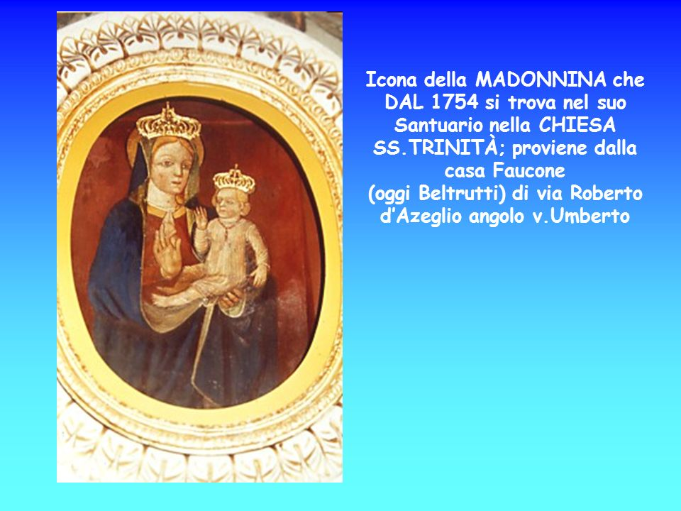 Icona della MADONNINA che DAL 1754 si trova nel suo Santuario nella CHIESA SS.TRINITÀ; proviene dalla casa Faucone (oggi Beltrutti) di via Roberto d'Azeglio angolo v.Umberto