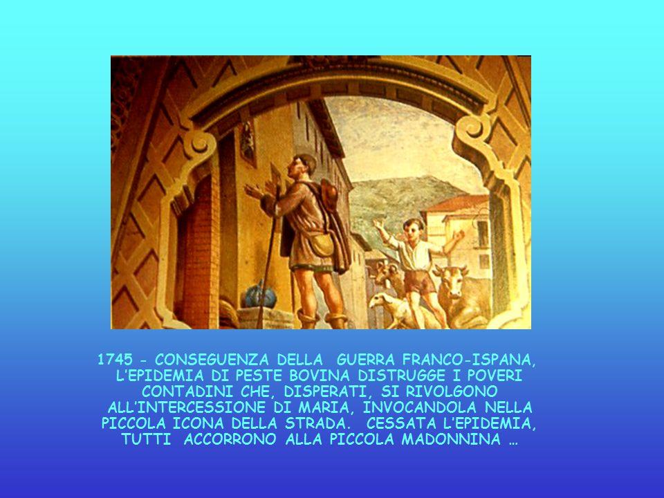 1745 - CONSEGUENZA DELLA GUERRA FRANCO-ISPANA, L'EPIDEMIA DI PESTE BOVINA DISTRUGGE I POVERI CONTADINI CHE, DISPERATI, SI RIVOLGONO ALL'INTERCESSIONE DI MARIA, INVOCANDOLA NELLA PICCOLA ICONA DELLA STRADA.