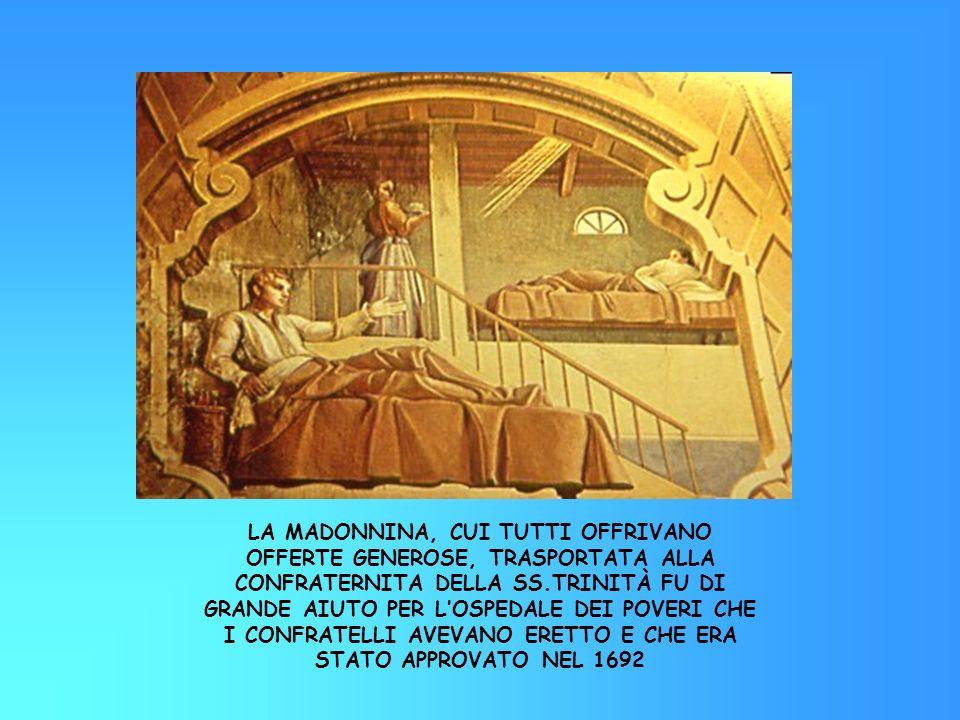 LA MADONNINA, CUI TUTTI OFFRIVANO OFFERTE GENEROSE, TRASPORTATA ALLA CONFRATERNITA DELLA SS.TRINITÀ FU DI GRANDE AIUTO PER L'OSPEDALE DEI POVERI CHE I CONFRATELLI AVEVANO ERETTO E CHE ERA STATO APPROVATO NEL 1692
