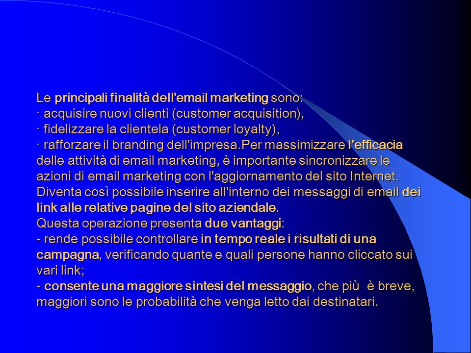 Le principali finalità dell email marketing sono: · acquisire nuovi clienti (customer acquisition), · fidelizzare la clientela (customer loyalty), · rafforzare il branding dell impresa.Per massimizzare l efficacia delle attività di email marketing, è importante sincronizzare le azioni di email marketing con l aggiornamento del sito Internet.