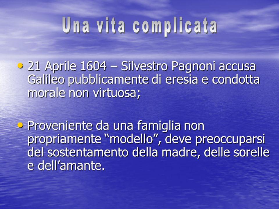 Una vita complicata 21 Aprile 1604 – Silvestro Pagnoni accusa Galileo pubblicamente di eresia e condotta morale non virtuosa;
