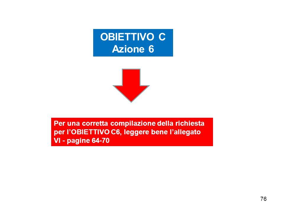 OBIETTIVO C Azione 6. Per una corretta compilazione della richiesta per l'OBIETTIVO C6, leggere bene l'allegato VI - pagine 64-70.
