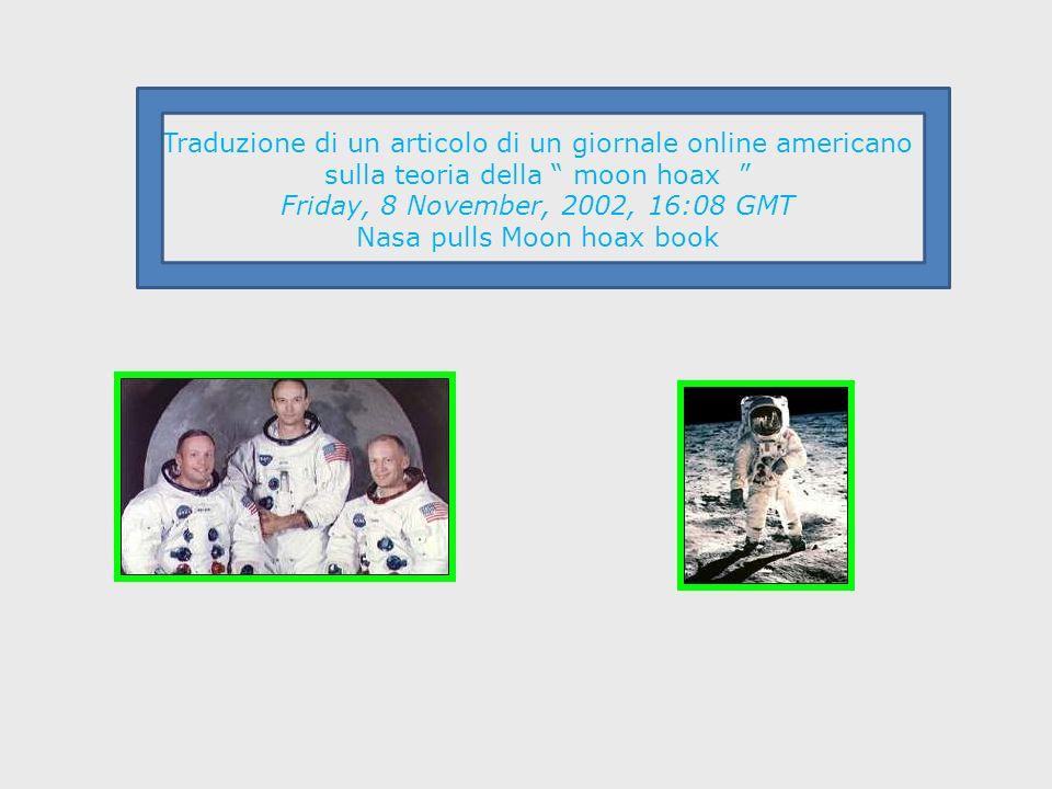 Traduzione di un articolo di un giornale online americano sulla teoria della moon hoax Friday, 8 November, 2002, 16:08 GMT Nasa pulls Moon hoax book