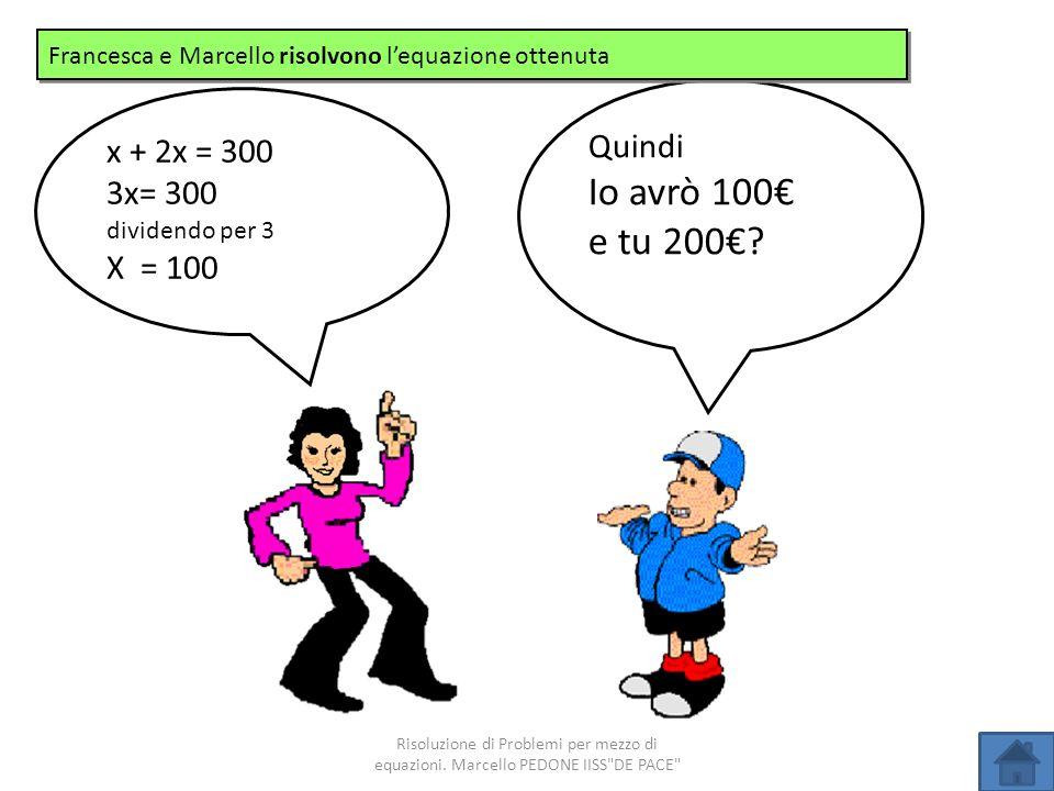 Io avrò 100€ e tu 200€ Quindi x + 2x = 300 3x= 300 X = 100