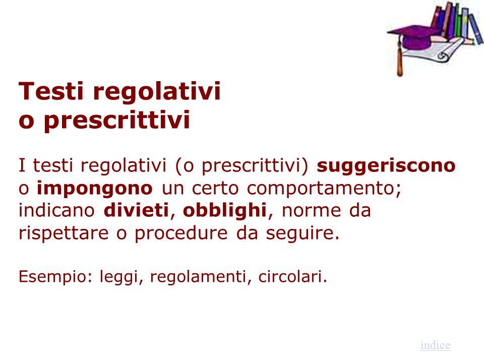 Testi regolativi o prescrittivi I testi regolativi (o prescrittivi) suggeriscono o impongono un certo comportamento; indicano divieti, obblighi, norme da rispettare o procedure da seguire. Esempio: leggi, regolamenti, circolari.
