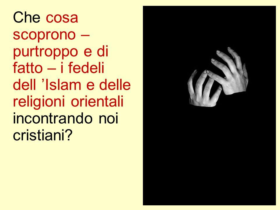 Che cosa scoprono – purtroppo e di fatto – i fedeli dell 'Islam e delle religioni orientali incontrando noi cristiani