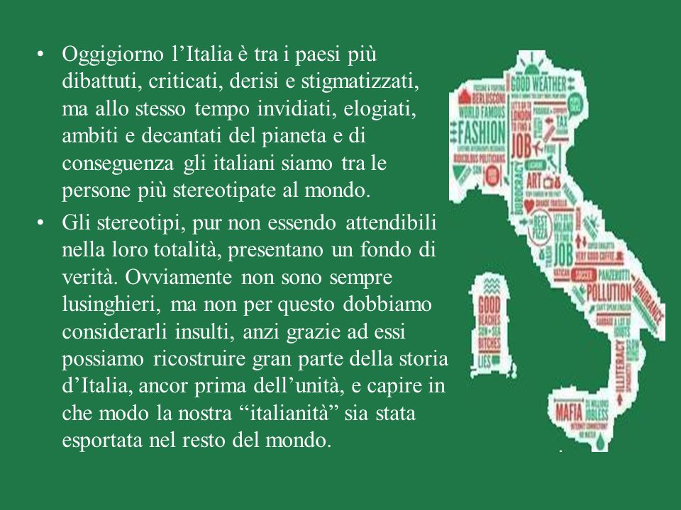 Oggigiorno l'Italia è tra i paesi più dibattuti, criticati, derisi e stigmatizzati, ma allo stesso tempo invidiati, elogiati, ambiti e decantati del pianeta e di conseguenza gli italiani siamo tra le persone più stereotipate al mondo.