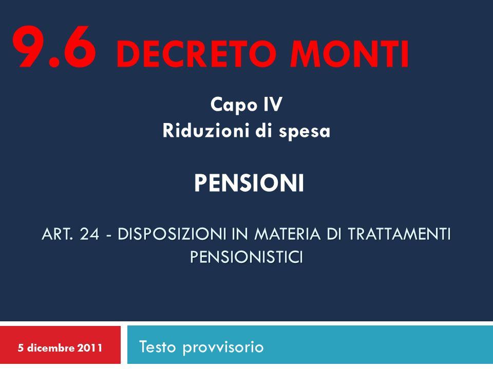 9.6 DECRETO MONTI Capo IV Riduzioni di spesa PENSIONI Art. 24 - DISPOSIZIONI IN MATERIA DI TRATTAMENTI PENSIONISTICI.