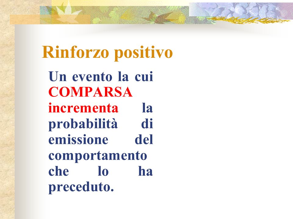 Rinforzo positivo Un evento la cui COMPARSA incrementa la probabilità di emissione del comportamento che lo ha preceduto.