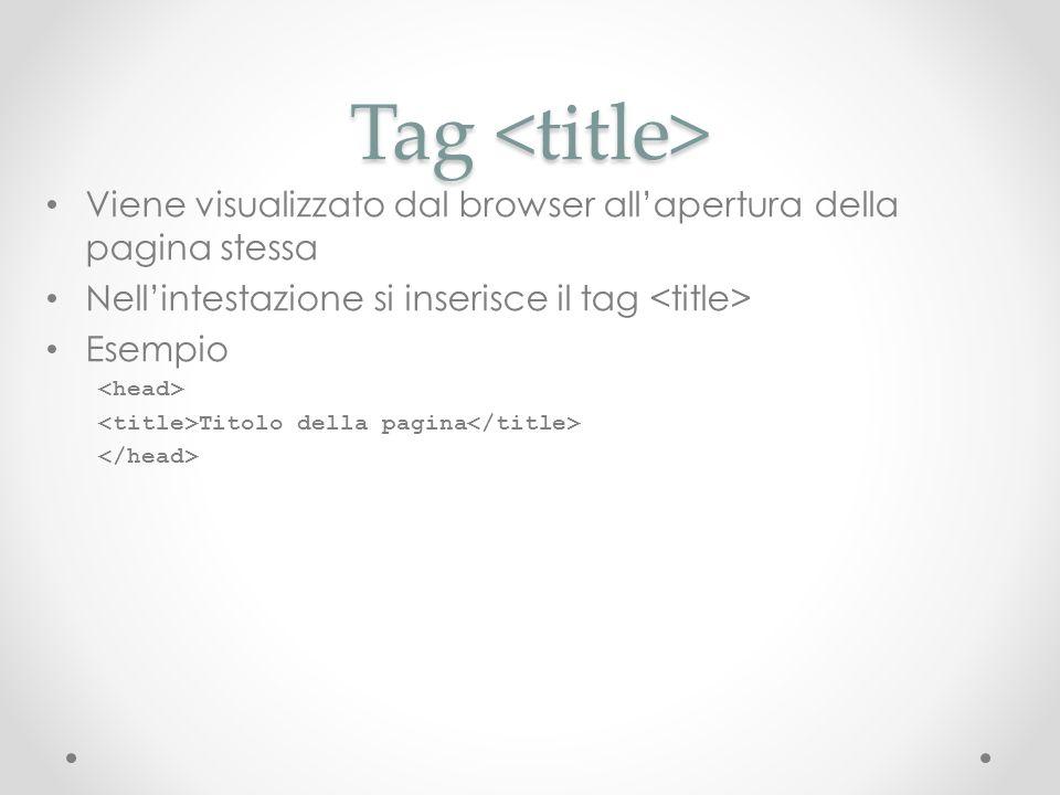 Tag <title>Viene visualizzato dal browser all'apertura della pagina stessa. Nell'intestazione si inserisce il tag <title>