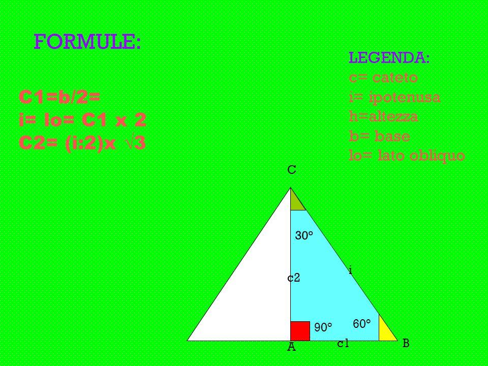 FORMULE: C1=b/2= i= lo= C1 x 2 C2= (i:2)x √3 LEGENDA: c= cateto