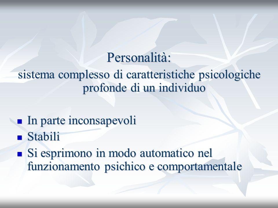 Personalità: sistema complesso di caratteristiche psicologiche profonde di un individuo. In parte inconsapevoli.