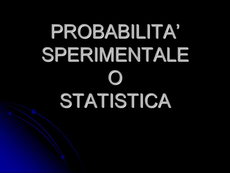 PROBABILITA' SPERIMENTALE O STATISTICA