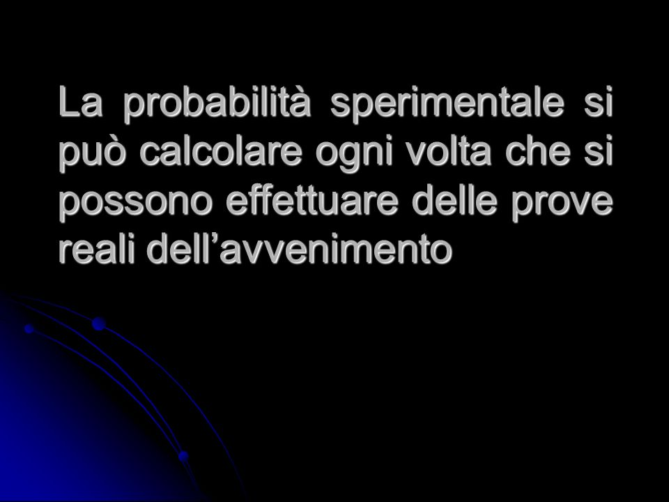 La probabilità sperimentale si può calcolare ogni volta che si possono effettuare delle prove reali dell'avvenimento
