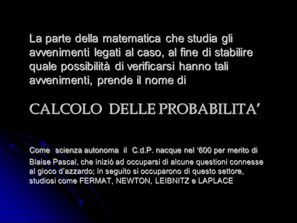 La parte della matematica che studia gli avvenimenti legati al caso, al fine di stabilire quale possibilità di verificarsi hanno tali avvenimenti, prende il nome di CALCOLO DELLE PROBABILITA' Come scienza autonoma il C.d.P.