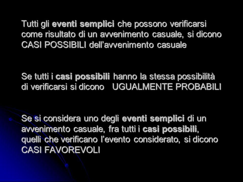 Tutti gli eventi semplici che possono verificarsi come risultato di un avvenimento casuale, si dicono CASI POSSIBILI dell'avvenimento casuale Se tutti i casi possibili hanno la stessa possibilità di verificarsi si dicono UGUALMENTE PROBABILI Se si considera uno degli eventi semplici di un avvenimento casuale, fra tutti i casi possibili, quelli che verificano l'evento considerato, si dicono CASI FAVOREVOLI