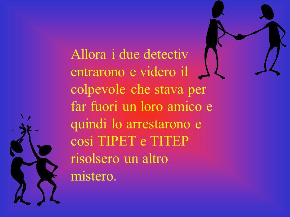 Allora i due detectiv entrarono e videro il colpevole che stava per far fuori un loro amico e quindi lo arrestarono e così TIPET e TITEP risolsero un altro mistero.