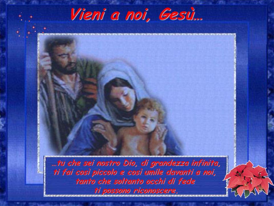 Vieni a noi, Gesù… …tu che sei nostro Dio, di grandezza infinita,
