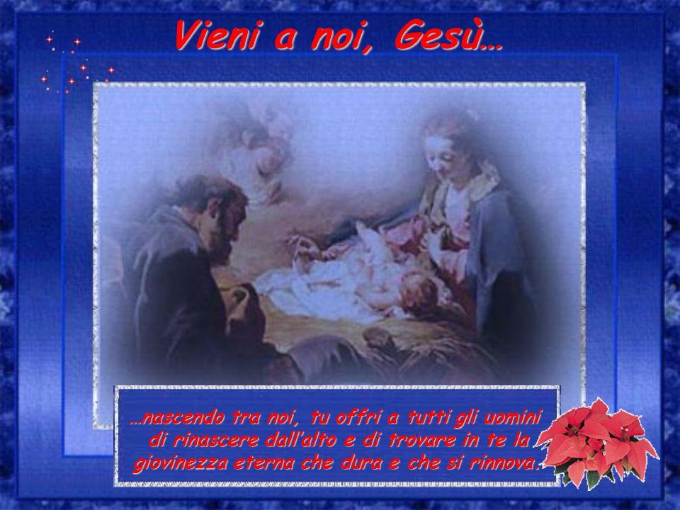 Vieni a noi, Gesù… …nascendo tra noi, tu offri a tutti gli uomini