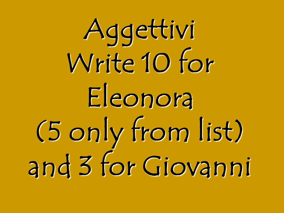 Aggettivi Write 10 for Eleonora (5 only from list) and 3 for Giovanni