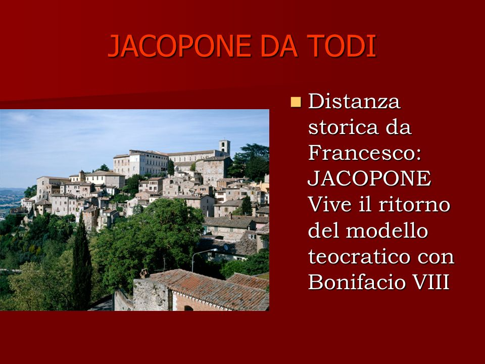 JACOPONE DA TODI Distanza storica da Francesco: JACOPONE Vive il ritorno del modello teocratico con Bonifacio VIII.