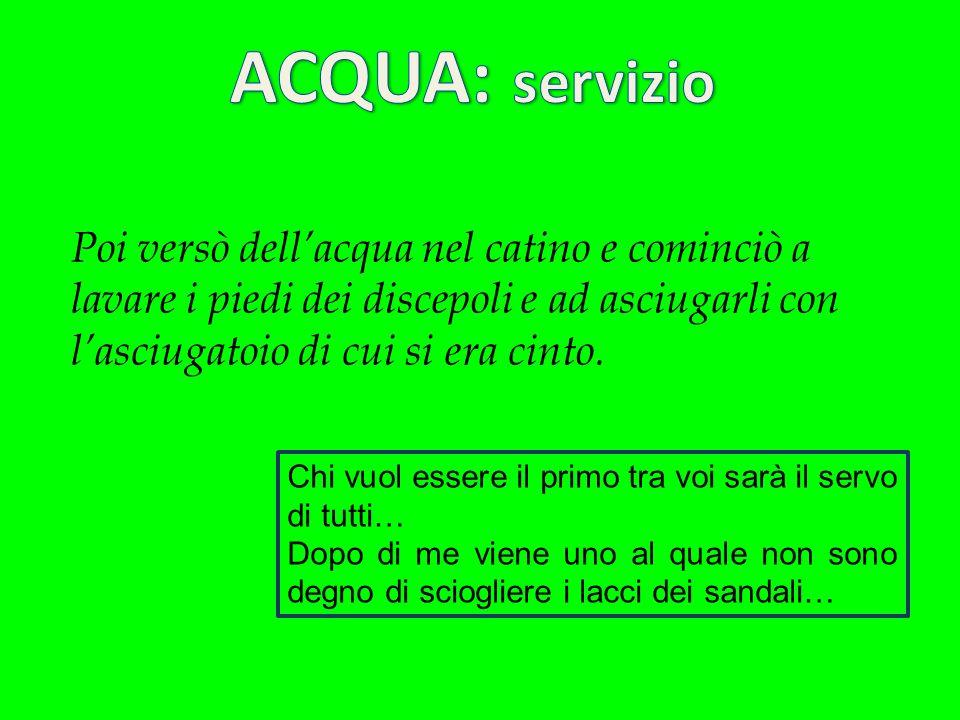 ACQUA: servizio Poi versò dell'acqua nel catino e cominciò a lavare i piedi dei discepoli e ad asciugarli con l'asciugatoio di cui si era cinto.