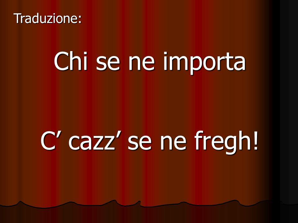 Traduzione: Chi se ne importa C' cazz' se ne fregh!