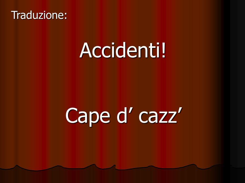 Traduzione: Accidenti! Cape d' cazz'
