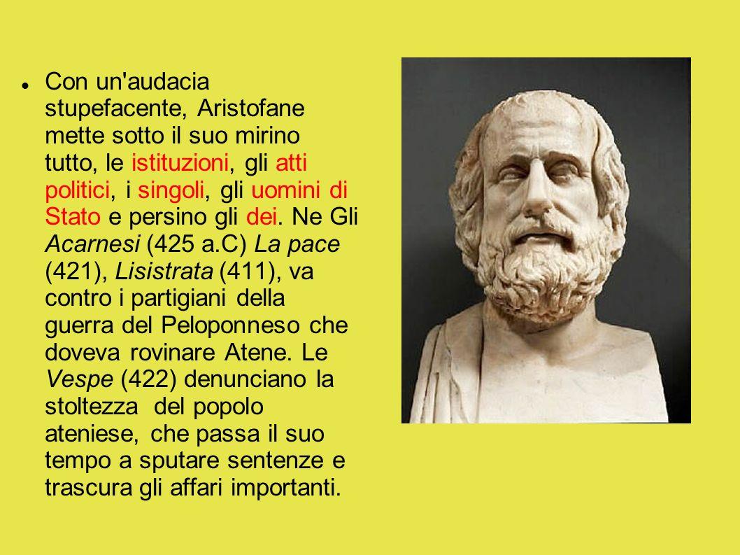 Con un audacia stupefacente, Aristofane mette sotto il suo mirino tutto, le istituzioni, gli atti politici, i singoli, gli uomini di Stato e persino gli dei.