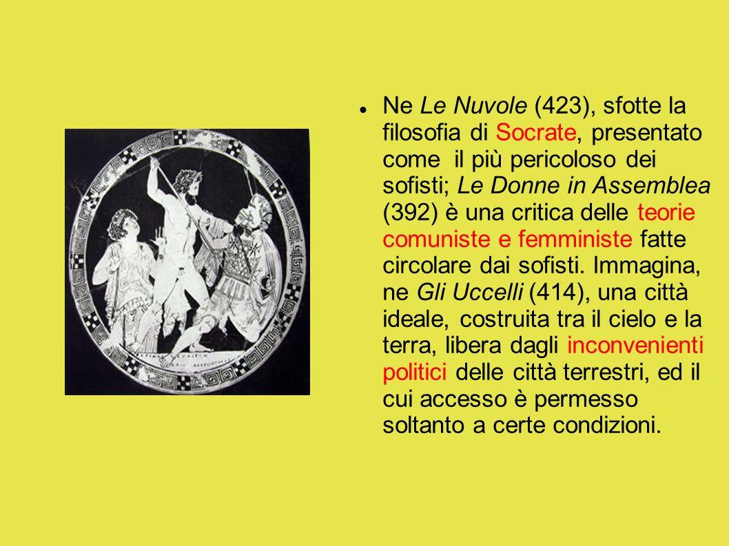 Ne Le Nuvole (423), sfotte la filosofia di Socrate, presentato come il più pericoloso dei sofisti; Le Donne in Assemblea (392) è una critica delle teorie comuniste e femministe fatte circolare dai sofisti.