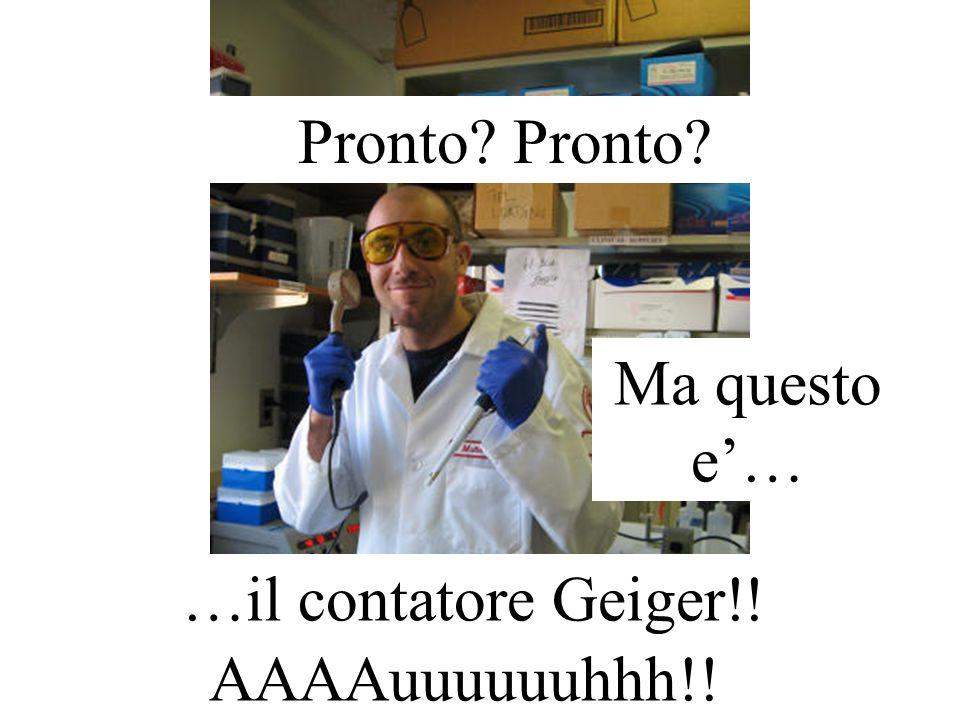Pronto Pronto Ma questo e'… …il contatore Geiger!! AAAAuuuuuuhhh!!