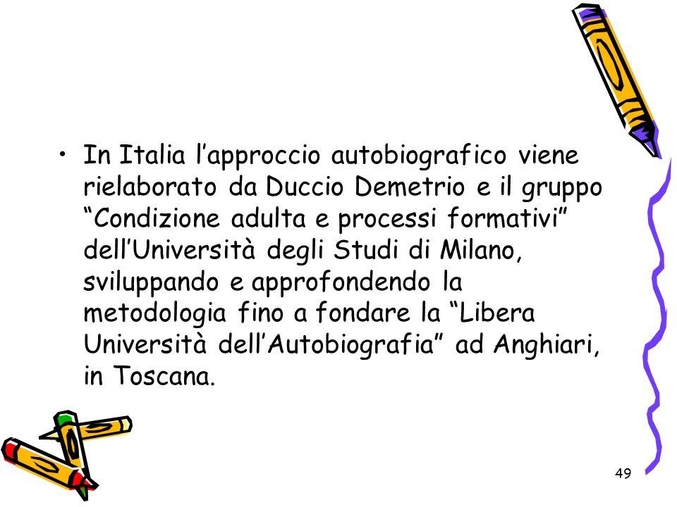 In Italia l'approccio autobiografico viene rielaborato da Duccio Demetrio e il gruppo Condizione adulta e processi formativi dell'Università degli Studi di Milano, sviluppando e approfondendo la metodologia fino a fondare la Libera Università dell'Autobiografia ad Anghiari, in Toscana.